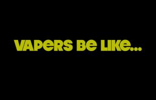 WTF Video Of The Week: Vaper's Be Like...