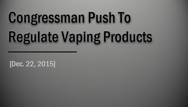 Congressman Push To Regulate Vaping Products