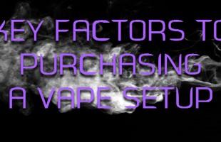 Key Factors To Purchasing A Vape Setup