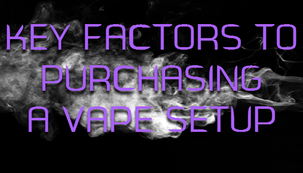 Key Factors To Purchasing A Vape Setup
